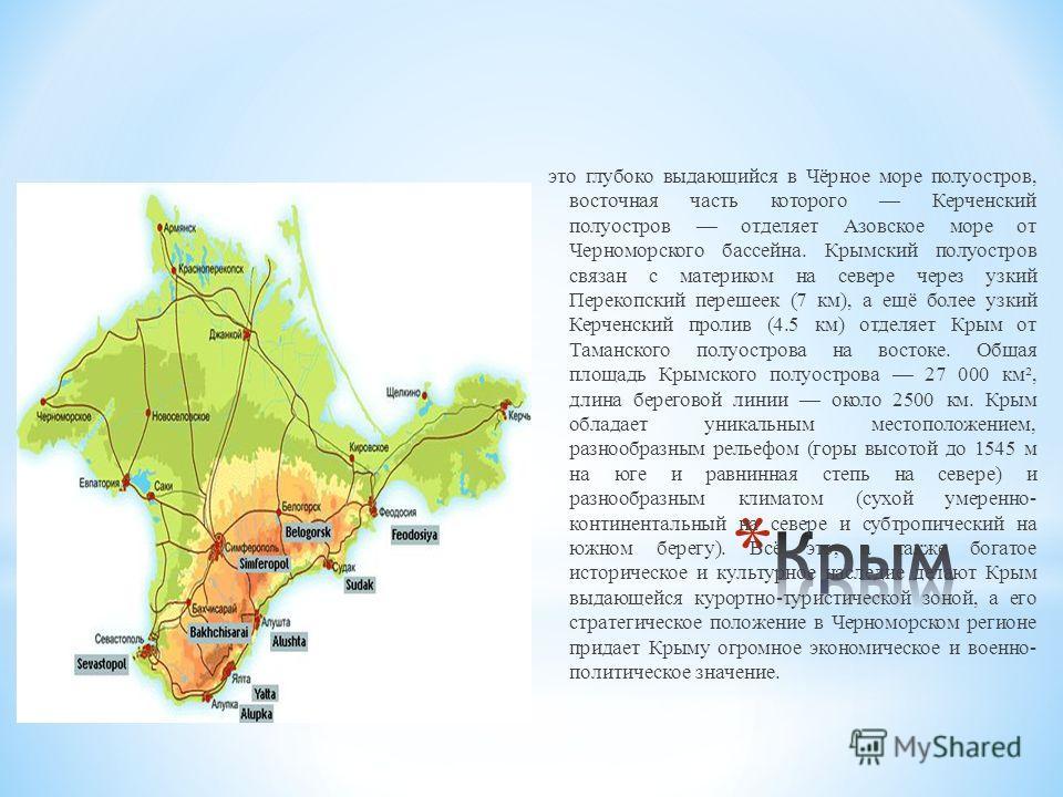 это глубоко выдающийся в Чёрное море полуостров, восточная часть которого Керченский полуостров отделяет Азовское море от Черноморского бассейна. Крымский полуостров связан с материком на севере через узкий Перекопский перешеек (7 км), а ещё более уз