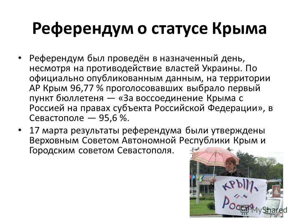 Референдум о статусе Крыма Референдум был проведён в назначенный день, несмотря на противодействие властей Украины. По официально опубликованным данным, на территории АР Крым 96,77 % проголосовавших выбрало первый пункт бюллетеня «За воссоединение Кр