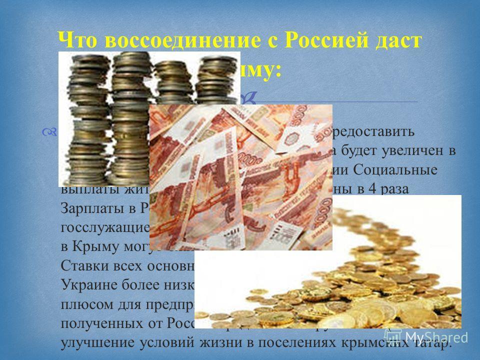 Россия планирует в ближайшее время предоставить Крыму 6 млрд долларов. Бюджет Крыма будет увеличен в два раза в случае присоединения к России Социальные выплаты жителям Крыма будут увеличены в 4 раза Зарплаты в России существенно выше украинских госс