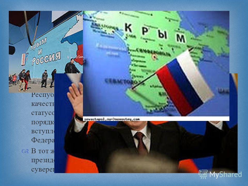 Республика Крым в лице своего высшего органа власти Государственного Совета Республики Крым обратилась к Российской Федерации с предложением о принятии Республики Крым в состав Российской Федерации в качестве нового субъекта Российской Федерации со с