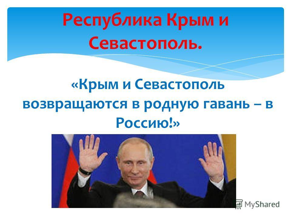Республика Крым и Севастополь. «Крым и Севастополь возвращаются в родную гавань – в Россию!»