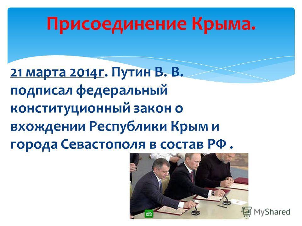 21 марта 2014 г. Путин В. В. подписал федеральный конституционный закон о вхождении Республики Крым и города Севастополя в состав РФ. Присоединение Крыма.