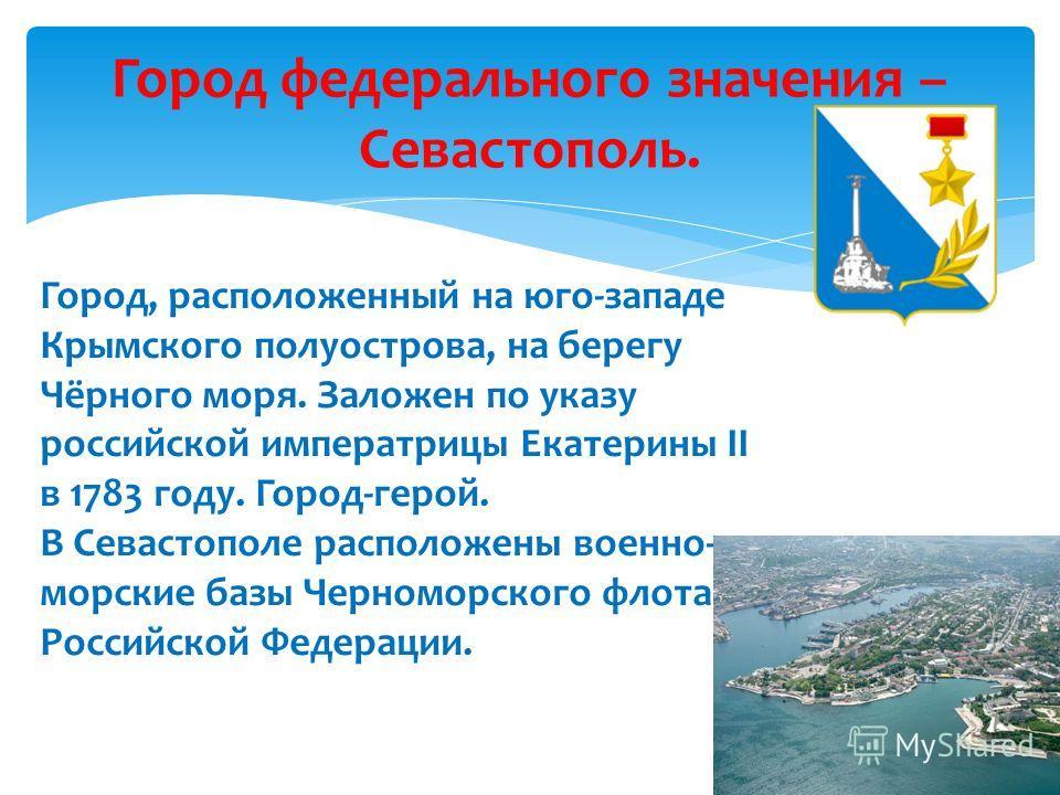 Город федерального значения – Севастополь. Город, расположенный на юго-западе Крымского полуострова, на берегу Чёрного моря. Заложен по указу российской императрицы Екатерины II в 1783 году. Город-герой. В Севастополе расположены военно- морские базы