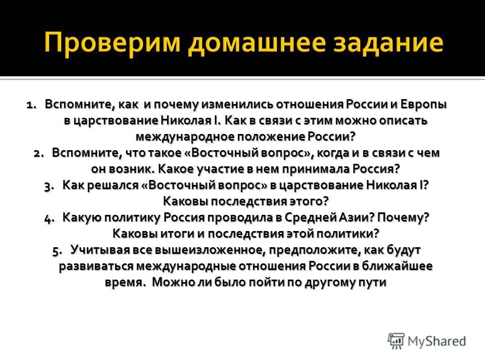 1.Вспомните, как и почему изменились отношения России и Европы в царствование Николая I. Как в связи с этим можно описать международное положение России? 2.Вспомните, что такое «Восточный вопрос», когда и в связи с чем он возник. Какое участие в нем