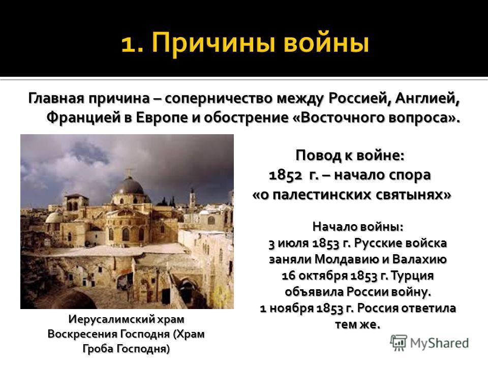 Главная причина – соперничество между Россией, Англией, Францией в Европе и обострение «Восточного вопроса». Повод к войне: 1852 г. – начало спора «о палестинских святынях» «о палестинских святынях» Иерусалимский храм Воскресения Господня (Храм Гроба