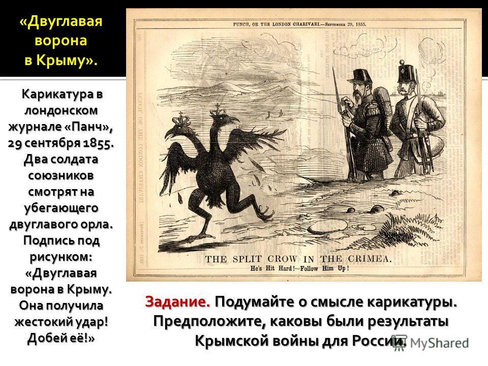 «Двуглавая ворона в Крыму». Карикатура в лондонском журнале «Панч», 29 сентября 1855. Два солдата союзников смотрят на убегающего двуглавого орла. Подпись под рисунком: «Двуглавая ворона в Крыму. Она получила жестокий удар! Добей её!» Карикатура в ло
