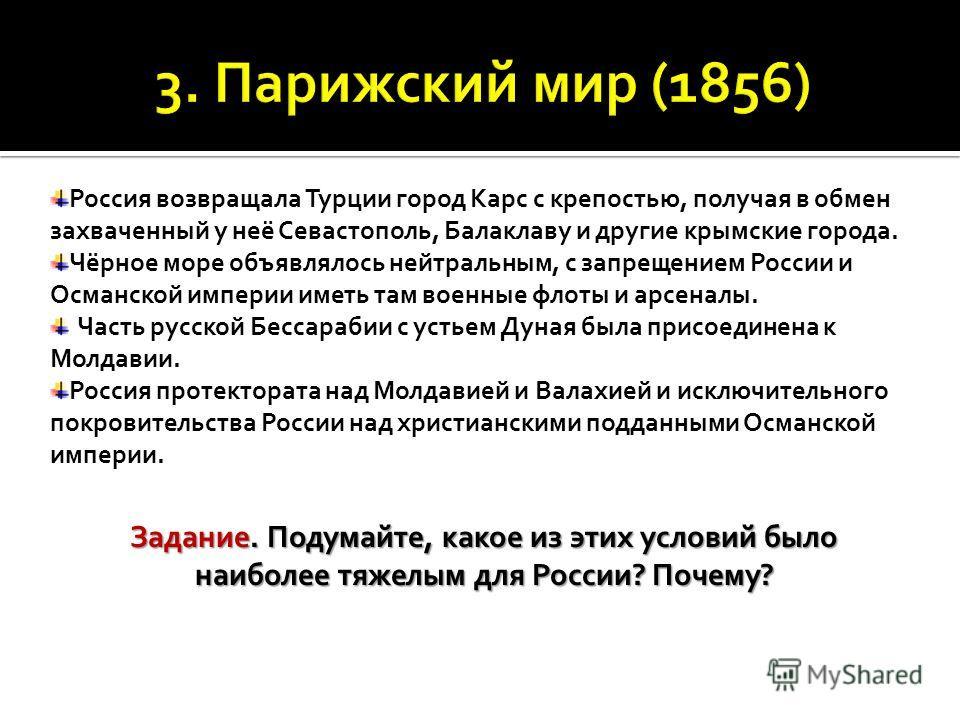 Россия возвращала Турции город Карс с крепостью, получая в обмен захваченный у неё Севастополь, Балаклаву и другие крымские города. Чёрное море объявлялось нейтральным, с запрещением России и Османской империи иметь там военные флоты и арсеналы. Част