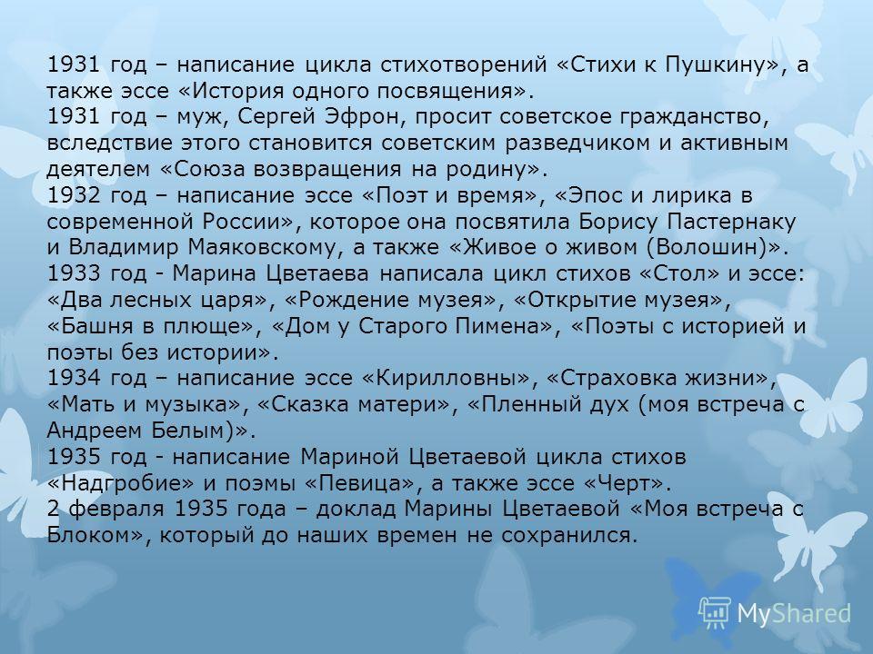 1931 год – написание цикла стихотворений «Стихи к Пушкину», а также эссе «История одного посвящения». 1931 год – муж, Сергей Эфрон, просит советское гражданство, вследствие этого становится советским разведчиком и активным деятелем «Союза возвращения