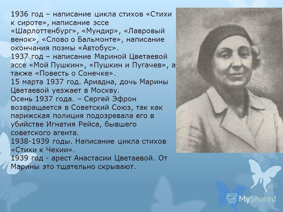 1936 год – написание цикла стихов «Стихи к сироте», написание эссе «Шарлоттенбург», «Мундир», «Лавровый венок», «Слово о Бальмонте», написание окончания поэмы «Автобус». 1937 год – написание Мариной Цветаевой эссе «Мой Пушкин», «Пушкин и Пугачев», а