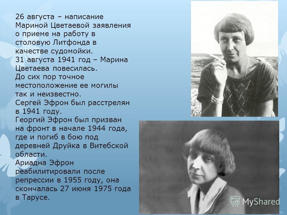26 августа – написание Мариной Цветаевой заявления о приеме на работу в столовую Литфонда в качестве судомойки. 31 августа 1941 год – Марина Цветаева повесилась. До сих пор точное местоположение ее могилы так и неизвестно. Сергей Эфрон был расстрелян