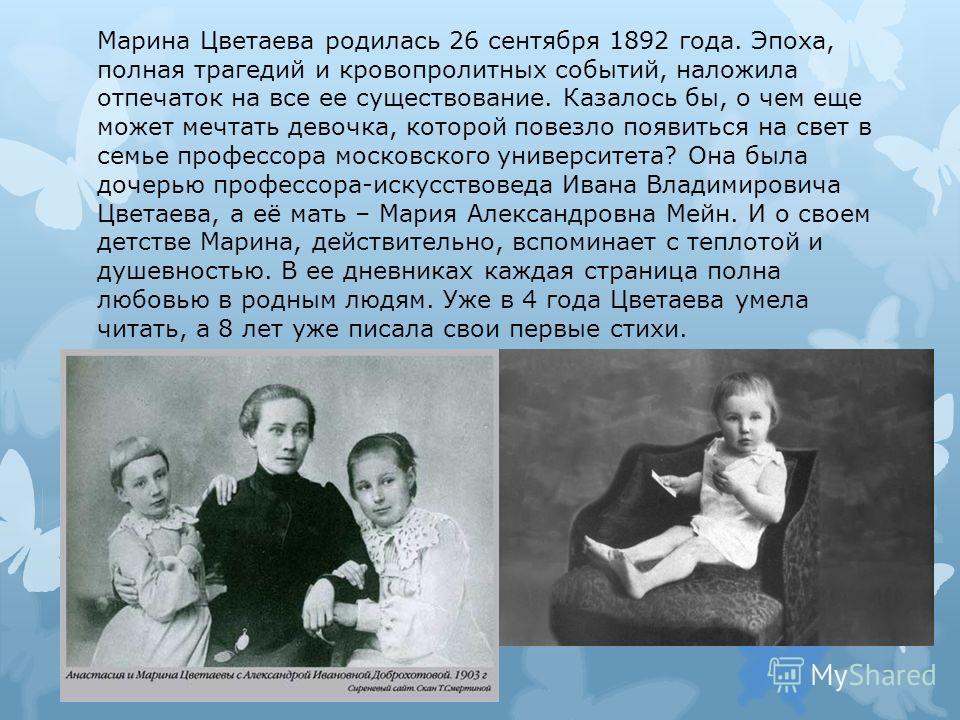 Марина Цветаева родилась 26 сентября 1892 года. Эпоха, полная трагедий и кровопролитных событий, наложила отпечаток на все ее существование. Казалось бы, о чем еще может мечтать девочка, которой повезло появиться на свет в семье профессора московског