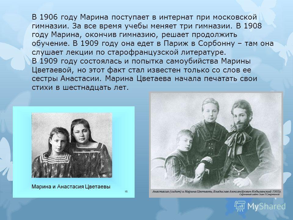 В 1906 году Марина поступает в интернат при московской гимназии. За все время учебы меняет три гимназии. В 1908 году Марина, окончив гимназию, решает продолжить обучение. В 1909 году она едет в Париж в Сорбонну – там она слушает лекции по старофранцу