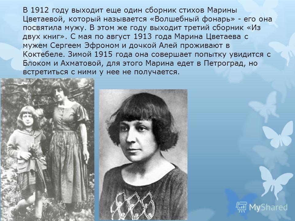 В 1912 году выходит еще один сборник стихов Марины Цветаевой, который называется «Волшебный фонарь» - его она посвятила мужу. В этом же году выходит третий сборник «Из двух книг». С мая по август 1913 года Марина Цветаева с мужем Сергеем Эфроном и до