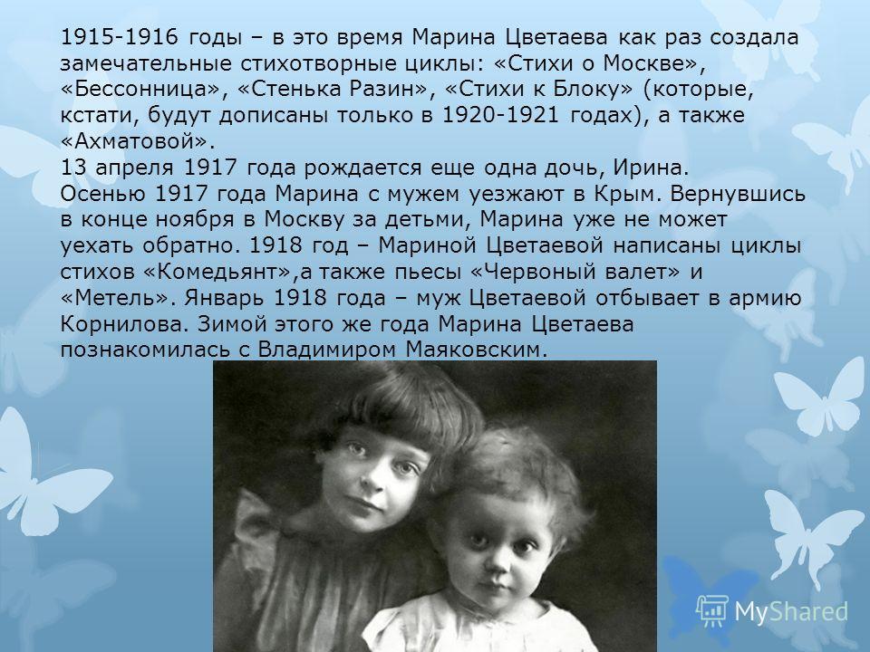 1915-1916 годы – в это время Марина Цветаева как раз создала замечательные стихотворные циклы: «Стихи о Москве», «Бессонница», «Стенька Разин», «Стихи к Блоку» (которые, кстати, будут дописаны только в 1920-1921 годах), а также «Ахматовой». 13 апреля