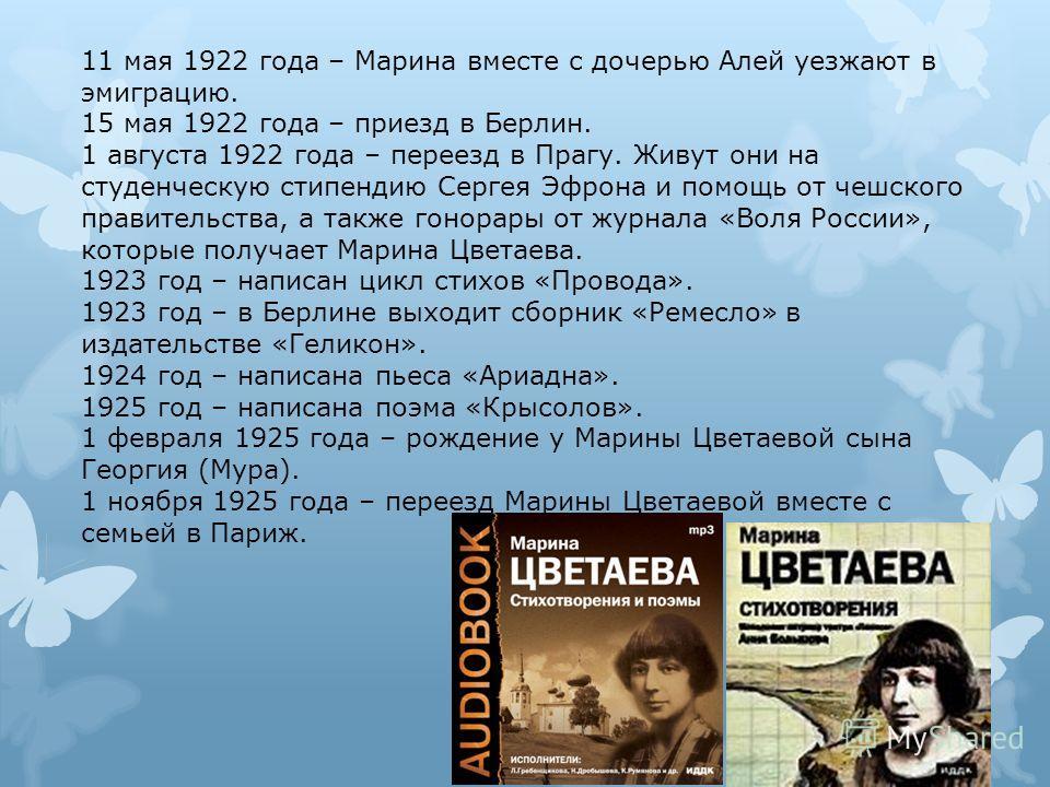 11 мая 1922 года – Марина вместе с дочерью Алей уезжают в эмиграцию. 15 мая 1922 года – приезд в Берлин. 1 августа 1922 года – переезд в Прагу. Живут они на студенческую стипендию Сергея Эфрона и помощь от чешского правительства, а также гонорары от