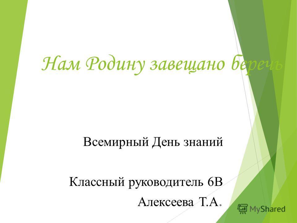 Нам Родину завещано беречь Всемирный День знаний Классный руководитель 6В Алексеева Т.А.