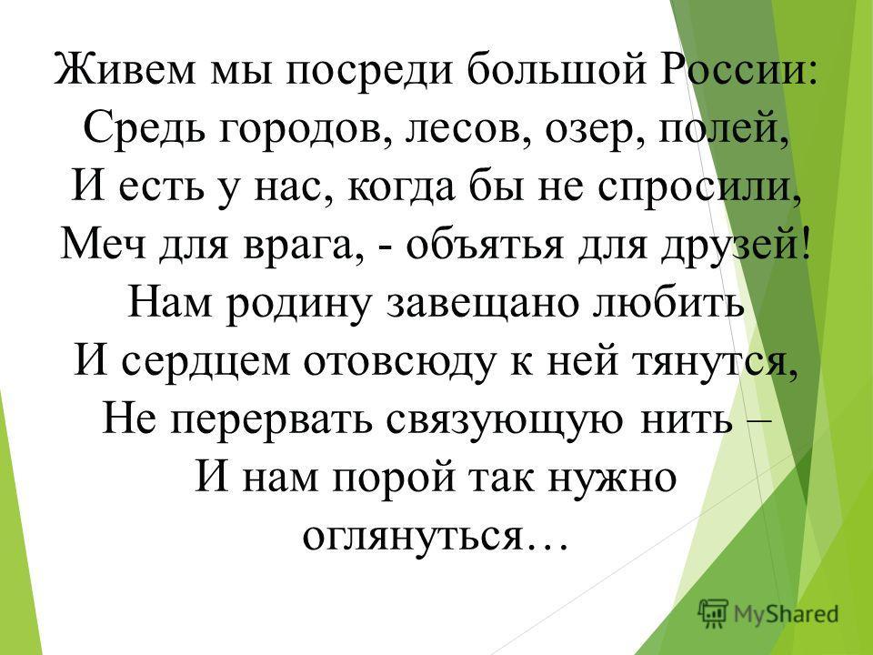 Живем мы посреди большой России: Средь городов, лесов, озер, полей, И есть у нас, когда бы не спросили, Меч для врага, - объятья для друзей! Нам родину завещано любить И сердцем отовсюду к ней тянутся, Не перервать связующую нить – И нам порой так ну