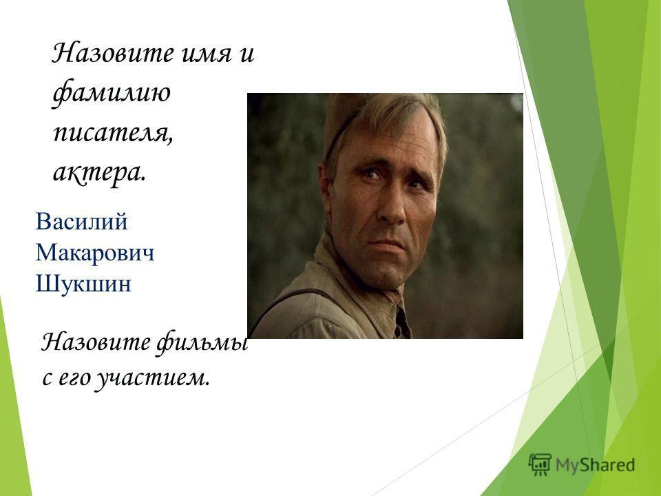 Назовите имя и фамилию писателя, актера. Назовите фильмы с его участием. Василий Макарович Шукшин