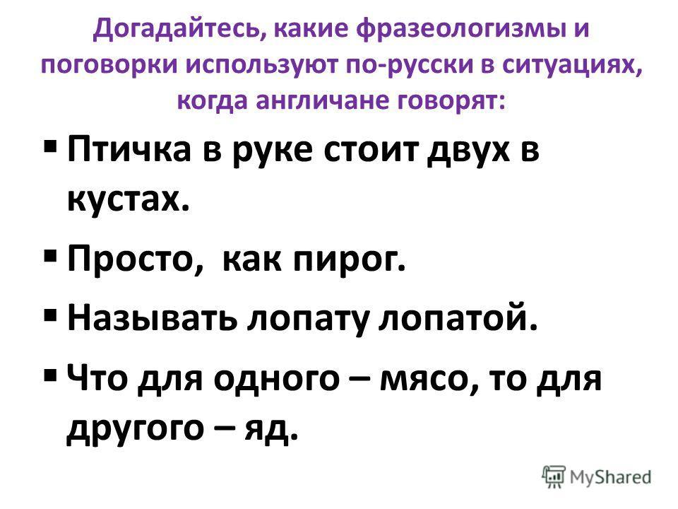 Догадайтесь, какие фразеологизмы и поговорки используют по-русски в ситуациях, когда англичане говорят: Птичка в руке стоит двух в кустах. Просто, как пирог. Называть лопату лопатой. Что для одного – мясо, то для другого – яд.