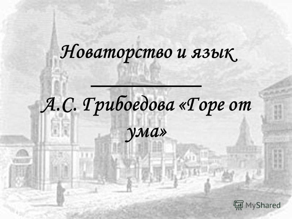 Новаторство и язык __________ А.С. Грибоедова «Горе от ума»