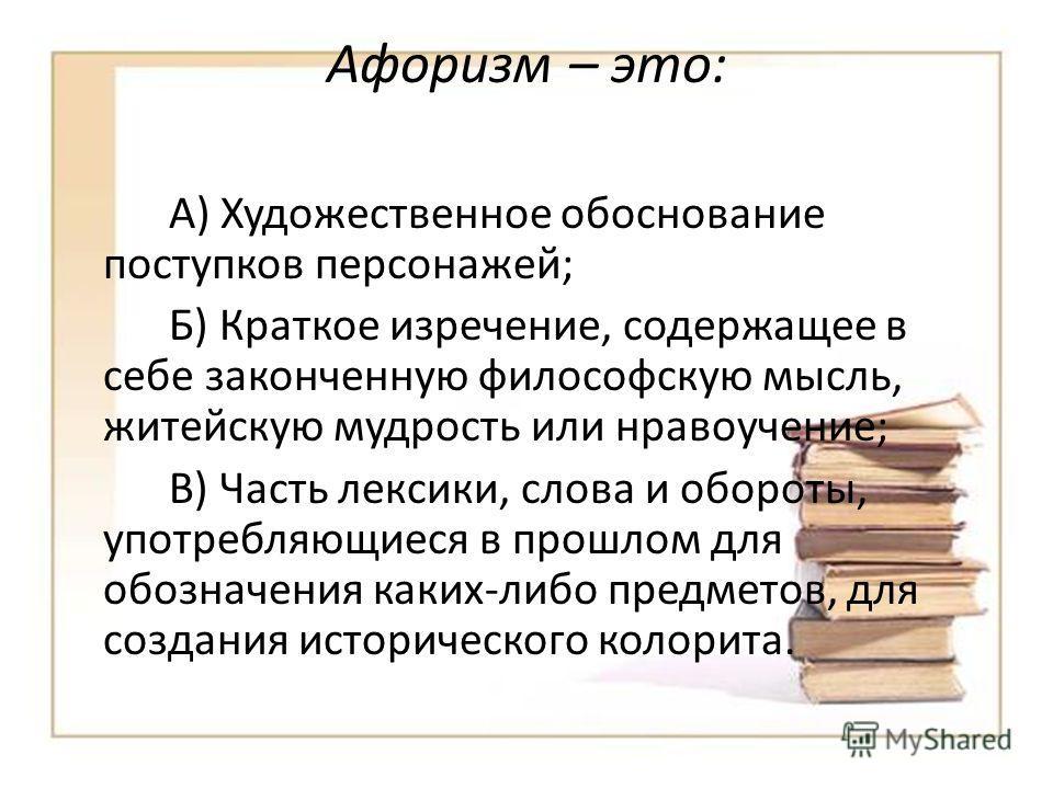 Афоризм – это: А) Художественное обоснование поступков персонажей; Б) Краткое изречение, содержащее в себе законченную философскую мысль, житейскую мудрость или нравоучение; В) Часть лексики, слова и обороты, употребляющиеся в прошлом для обозначения