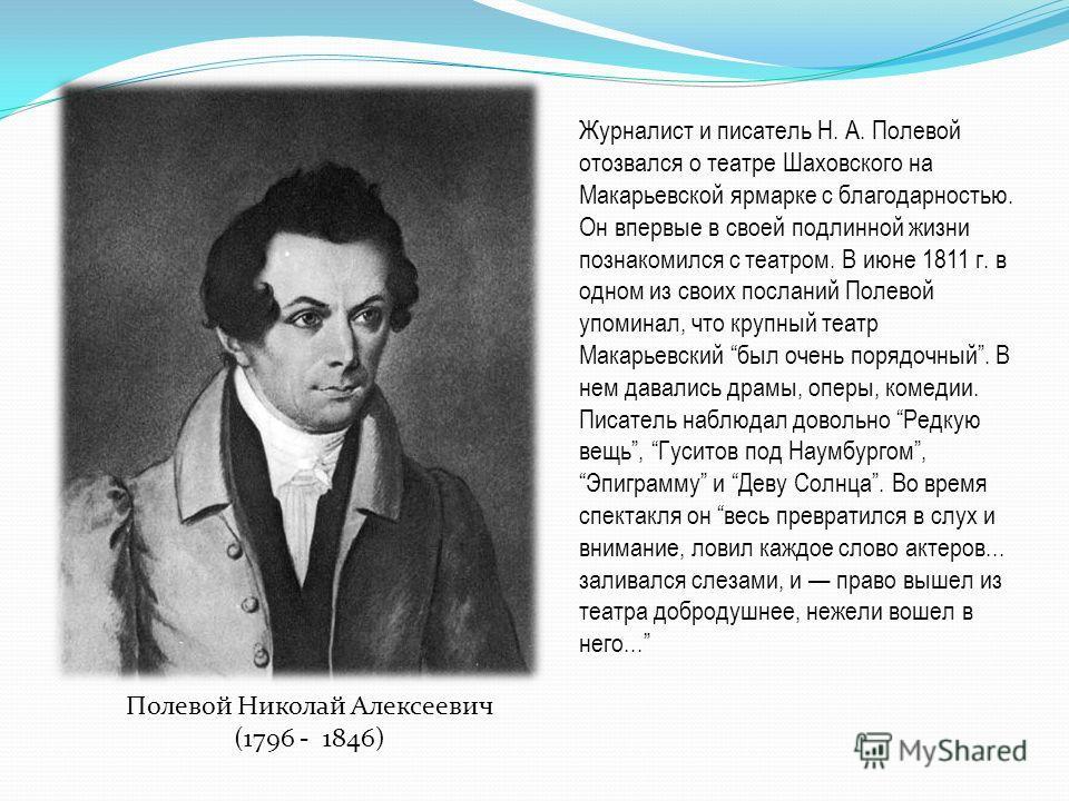 Полевой Николай Алексеевич (1796 - 1846) Журналист и писатель Н. А. Полевой отозвался о театре Шаховского на Макарьевской ярмарке с благодарностью. Он впервые в своей подлинной жизни познакомился с театром. В июне 1811 г. в одном из своих посланий По