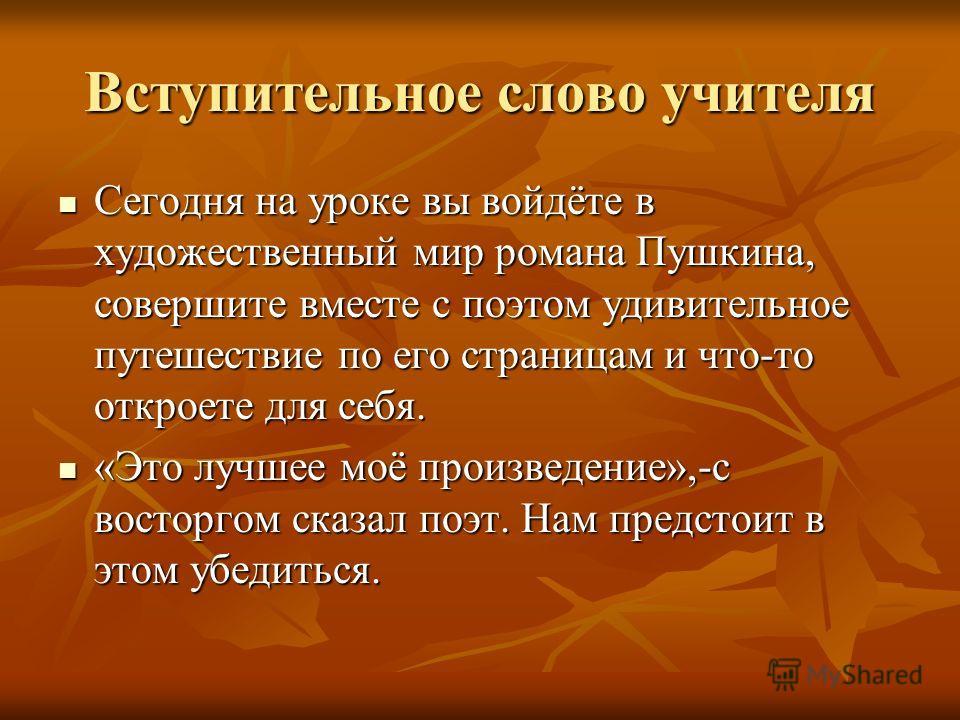 Вступительное слово учителя Сегодня на уроке вы войдёте в художественный мир романа Пушкина, совершите вместе с поэтом удивительное путешествие по его страницам и что-то откроете для себя. Сегодня на уроке вы войдёте в художественный мир романа Пушки