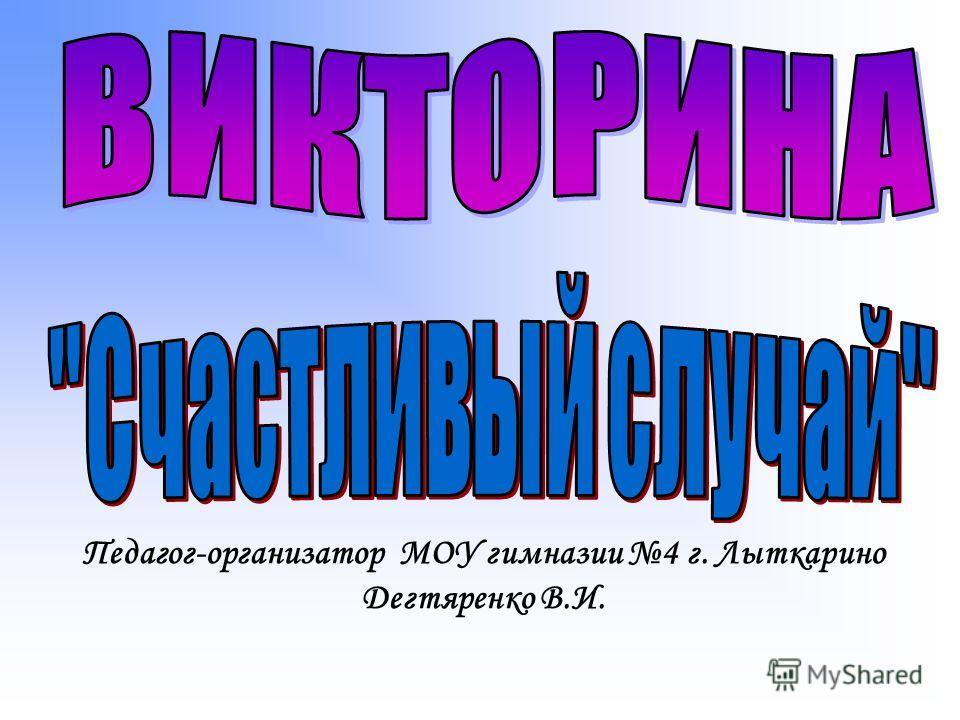 Педагог-организатор МОУ гимназии 4 г. Лыткарино Дегтяренко В.И.
