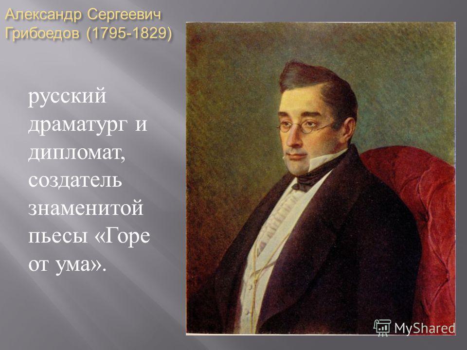 Александр Сергеевич Грибоедов (1795-1829) русский драматург и дипломат, создатель знаменитой пьесы « Горе от ума ».