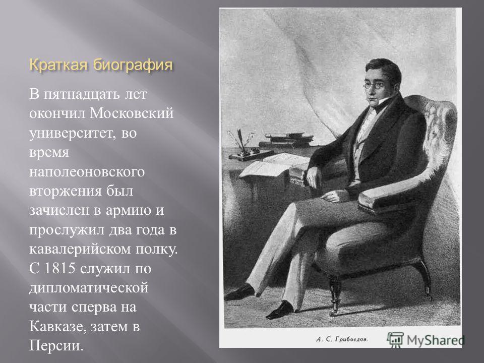 Краткая биография В пятнадцать лет окончил Московский университет, во время наполеоновского вторжения был зачислен в армию и прослужил два года в кавалерийском полку. С 1815 служил по дипломатической части сперва на Кавказе, затем в Персии.