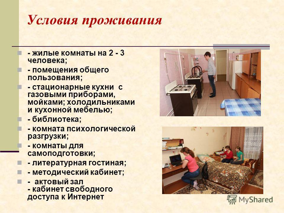 Условия проживания - жилые комнаты на 2 - 3 человека; - помещения общего пользования; - стационарные кухни с газовыми приборами, мойками; холодильниками и кухонной мебелью; - библиотека; - комната психологической разгрузки; - комнаты для самоподготов