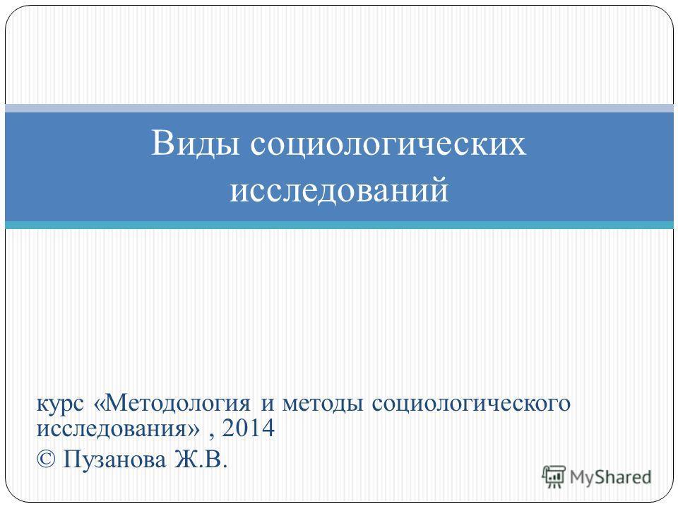 курс «Методология и методы социологического исследования», 2014 © Пузанова Ж.В. Виды социологических исследований