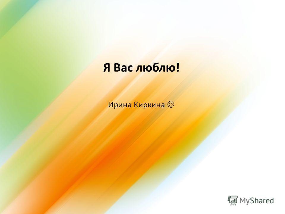 Я Вас люблю! Ирина Киркина