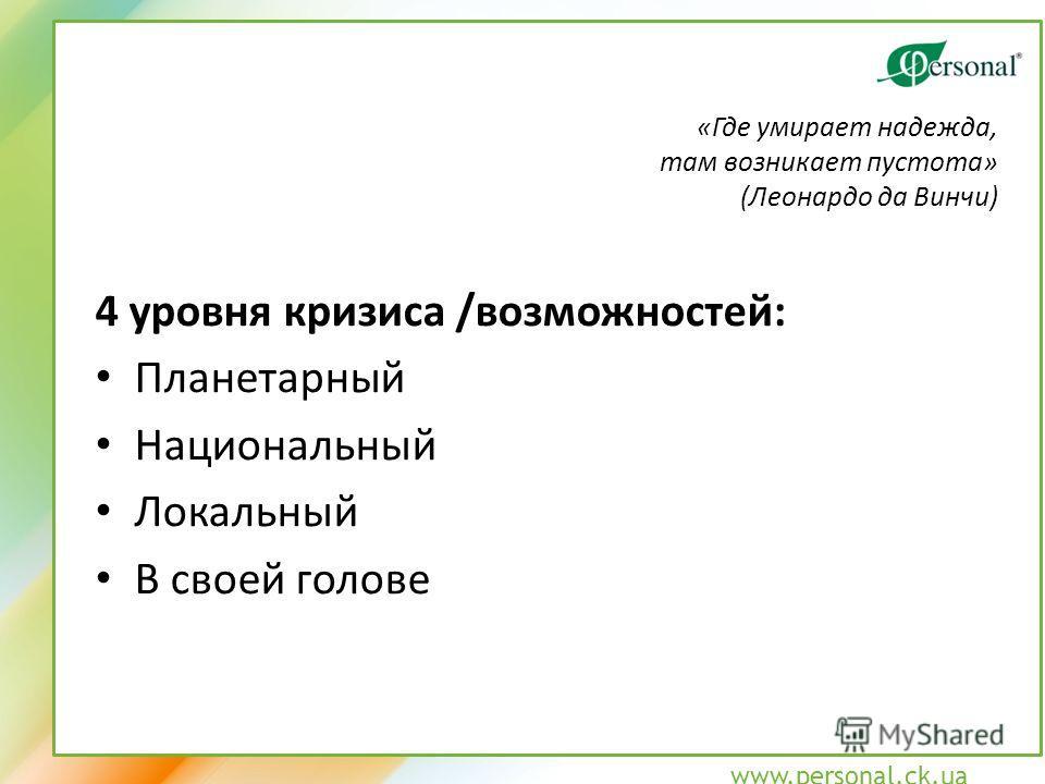 www.personal.ck.ua 4 уровня кризиса /возможностей: Планетарный Национальный Локальный В своей голове «Где умирает надежда, там возникает пустота» (Леонардо да Винчи)