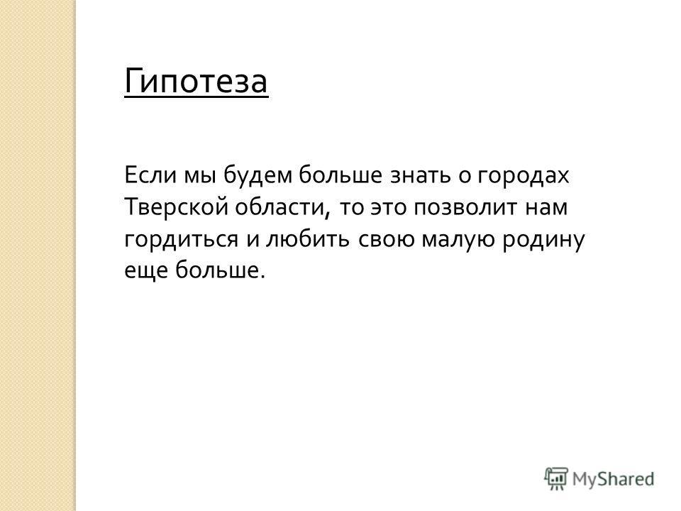 Гипотеза Если мы будем больше знать о городах Тверской области, то это позволит нам гордиться и любить свою малую родину еще больше.
