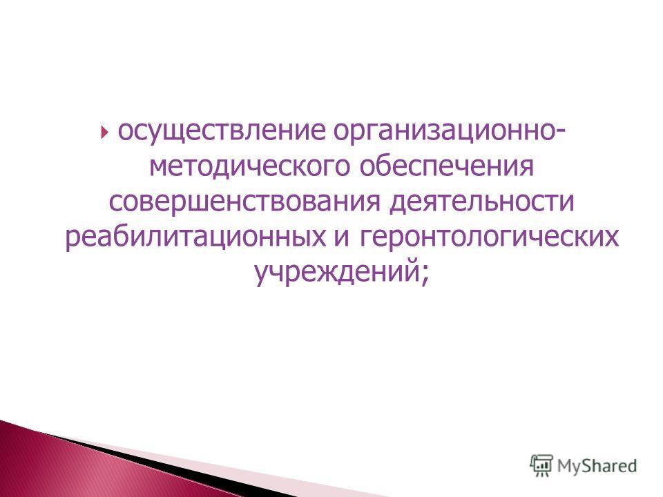 осуществление организационно- методического обеспечения совершенствования деятельности реабилитационных и геронтологических учреждений;