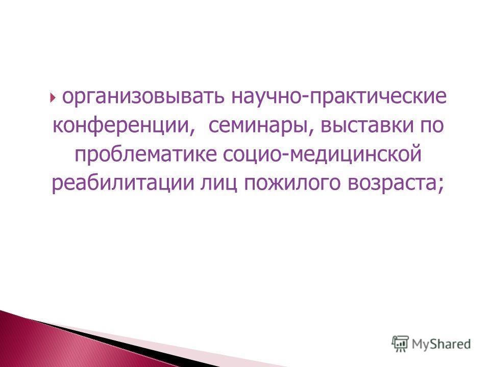 организовывать научно-практические конференции, семинары, выставки по проблематике социо-медицинской реабилитации лиц пожилого возраста;