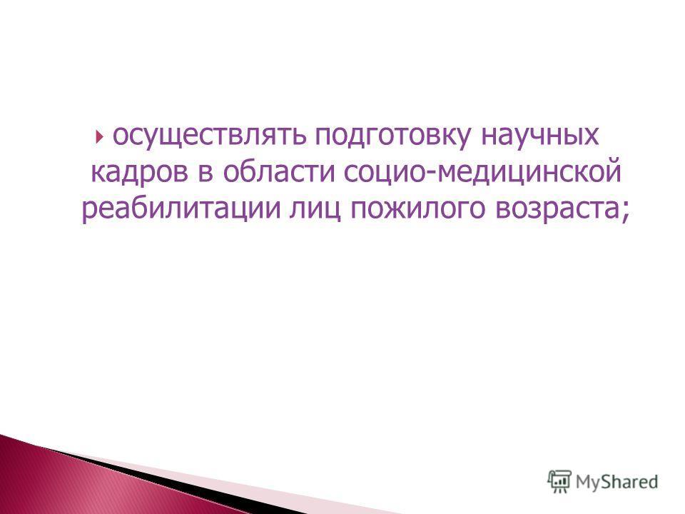 осуществлять подготовку научных кадров в области социо-медицинской реабилитации лиц пожилого возраста;