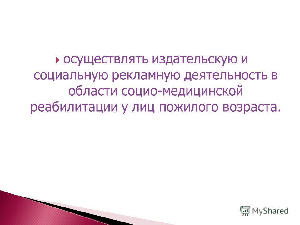 осуществлять издательскую и социальную рекламную деятельность в области социо-медицинской реабилитации у лиц пожилого возраста.