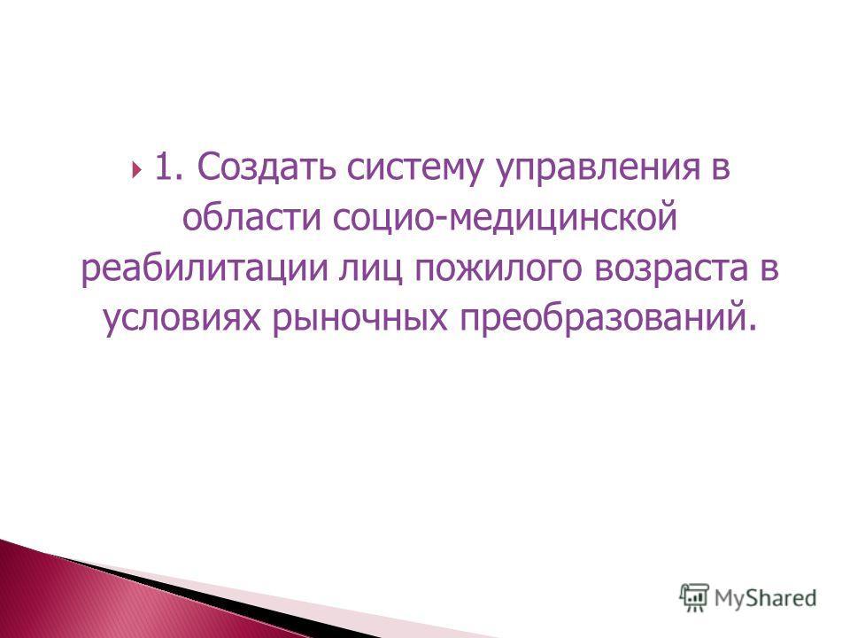 1. Создать систему управления в области социо-медицинской реабилитации лиц пожилого возраста в условиях рыночных преобразований.
