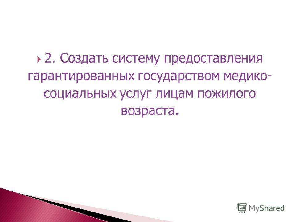 2. Создать систему предоставления гарантированных государством медико- социальных услуг лицам пожилого возраста.