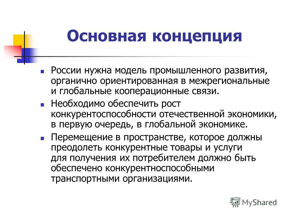 Основная концепция России нужна модель промышленного развития, органично ориентированная в межрегиональные и глобальные кооперационные связи. Необходимо обеспечить рост конкурентоспособности отечественной экономики, в первую очередь, в глобальной эко