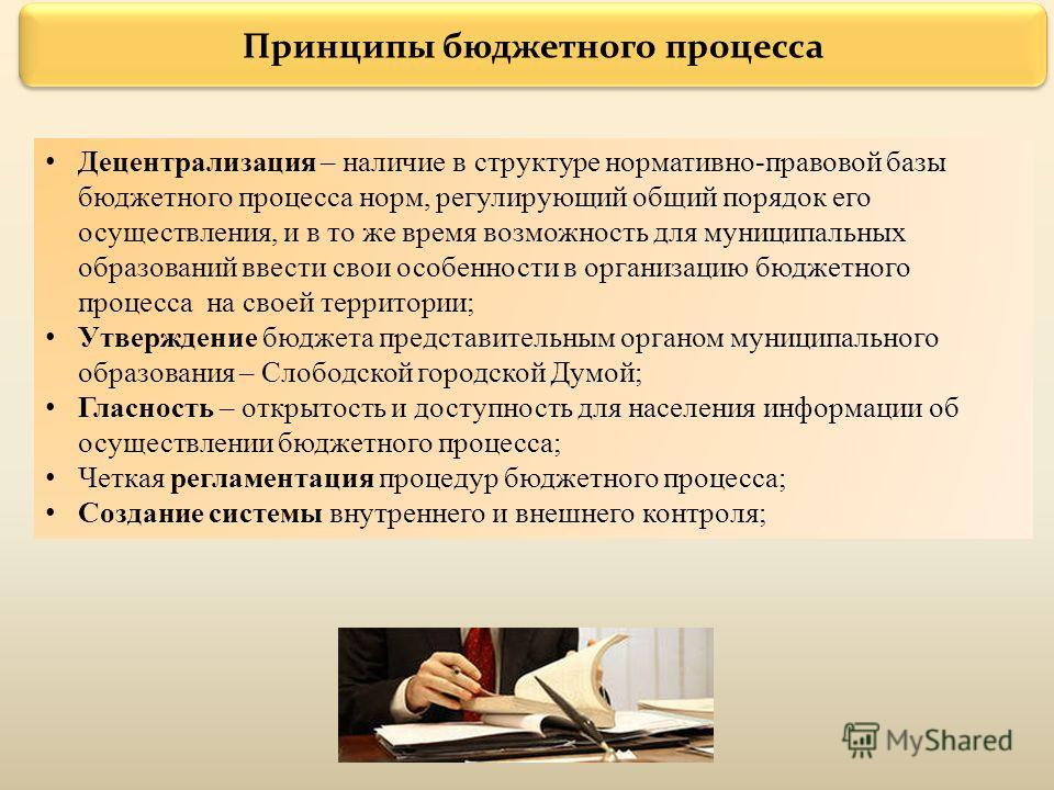 Принципы бюджетного процесса Децентрализация – наличие в структуре нормативно-правовой базы бюджетного процесса норм, регулирующий общий порядок его осуществления, и в то же время возможность для муниципальных образований ввести свои особенности в ор