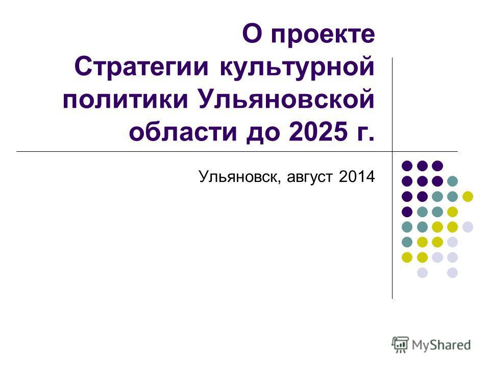О проекте Стратегии культурной политики Ульяновской области до 2025 г. Ульяновск, август 2014