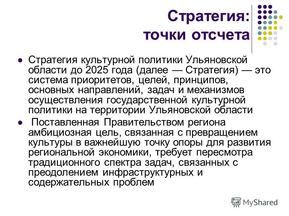 Стратегия: точки отсчета Стратегия культурной политики Ульяновской области до 2025 года (далее Стратегия) это система приоритетов, целей, принципов, основных направлений, задач и механизмов осуществления государственной культурной политики на террито