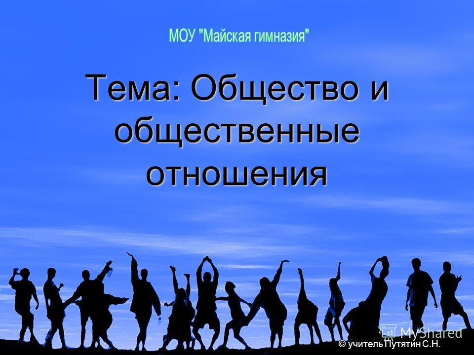 Тема: Общество и общественные отношения © учитель Путятин С.Н.