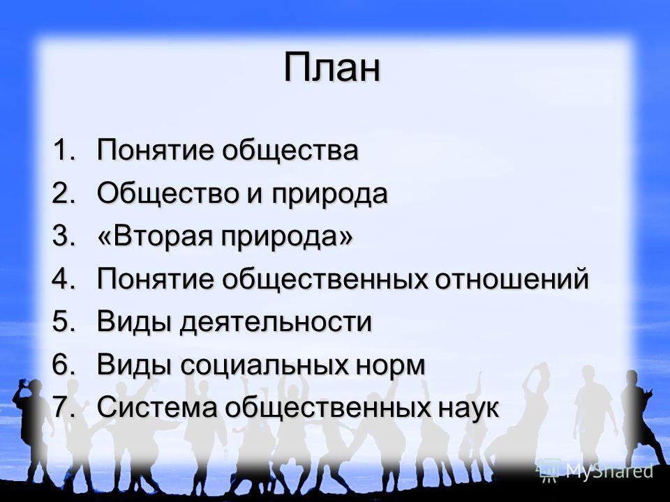 План 1. Понятие общества 2. Общество и природа 3.«Вторая природа» 4. Понятие общественных отношений 5. Виды деятельности 6. Виды социальных норм 7. Система общественных наук