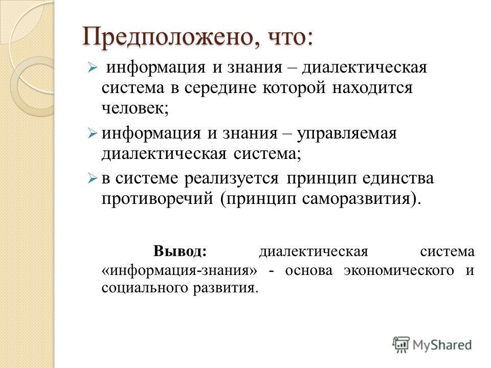 Предположено, что: информация и знания – диалектическая система в середине которой находится человек; информация и знания – управляемая диалектическая система; в системе реализуется принцип единства противоречий (принцип саморазвития). Вывод: диалект