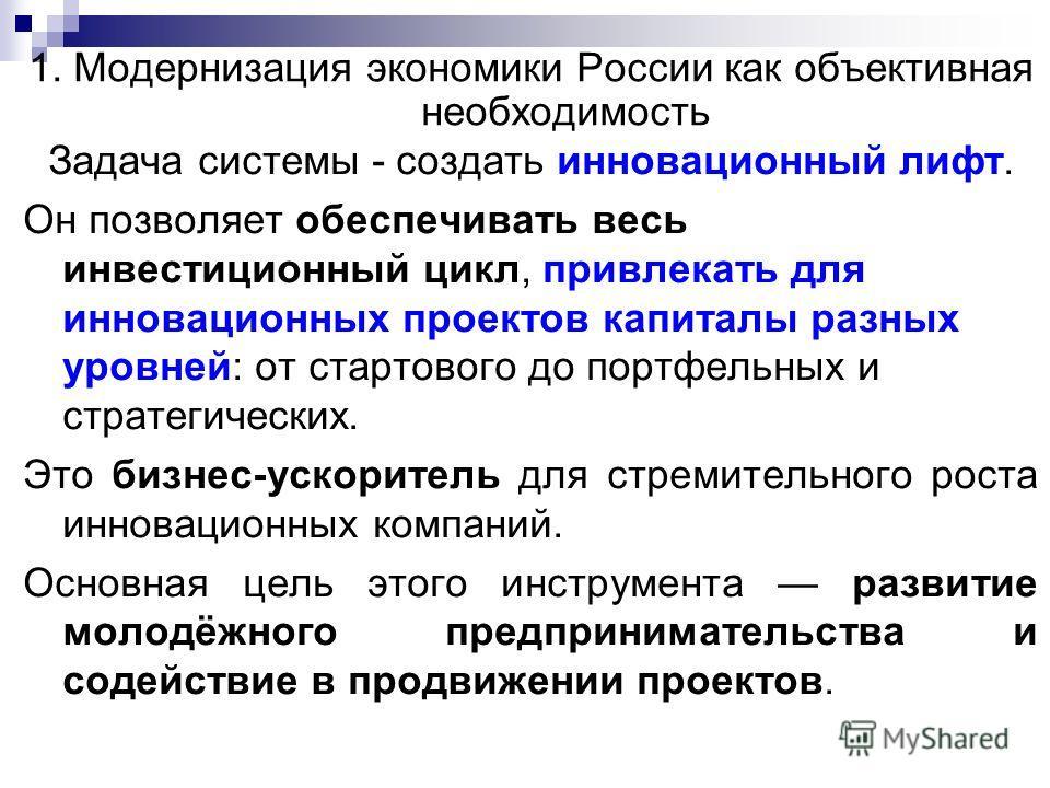 1. Модернизация экономики России как объективная необходимость Задача системы - создать инновационный лифт. Он позволяет обеспечивать весь инвестиционный цикл, привлекать для инновационных проектов капиталы разных уровней: от стартового до портфельны