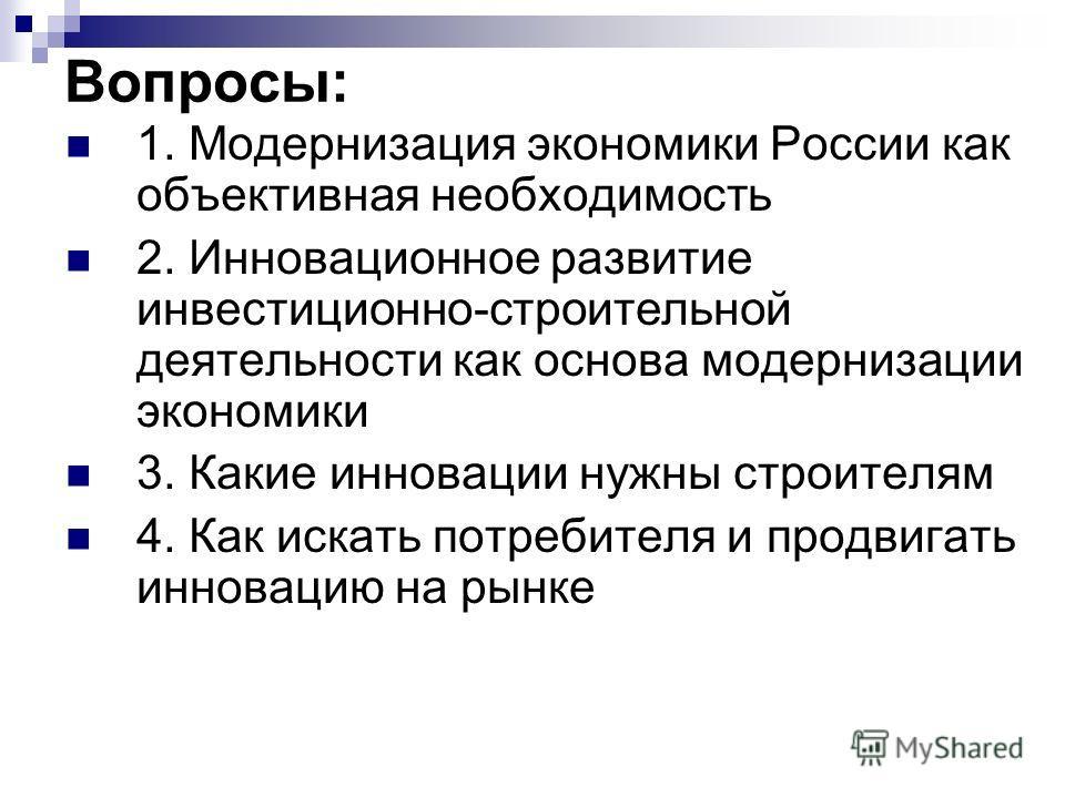 Вопросы: 1. Модернизация экономики России как объективная необходимость 2. Инновационное развитие инвестиционно-строительной деятельности как основа модернизации экономики 3. Какие инновации нужны строителям 4. Как искать потребителя и продвигать инн